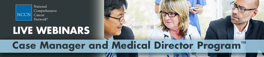 2016 NCCN Oncology Case Manager and Medical Director Program™ (Live Webinars)