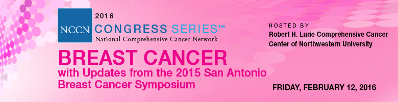 NCCN 2016 Congress Series™: BREAST CANCER with Updates from 2015 San Antonio Breast Cancer Symposium