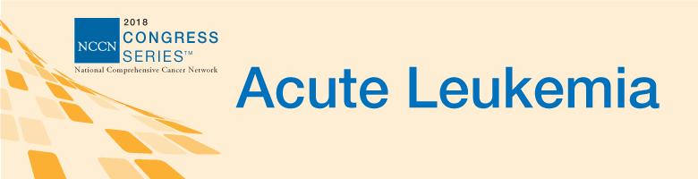 NCCN 2018 Congress Series: Acute Leukemia