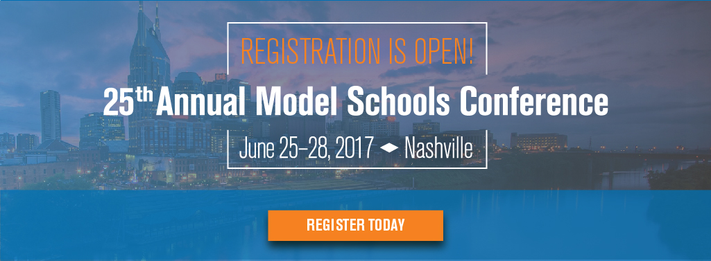 Registration is now open! 25th Annual Model Schools Conference. Nashville, June 25th - 28th, 2017
