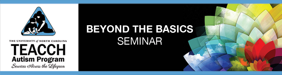 Beyond the Basics: Advanced Applications of TEACCH Principles and Practices Seminar (Chapel Hill)