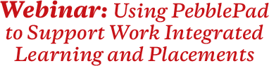 Webinar: Using PebblePad to Support Work Integrated Learning and Placements