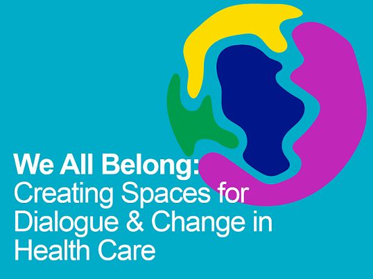 We All Belong: Creating Spaces for Dialogue & Change in Health Care