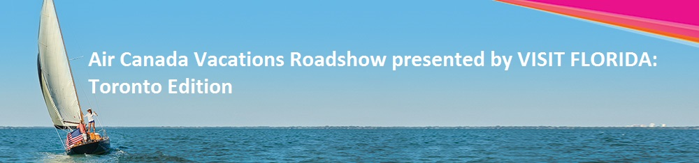 2017 Air Canada Vacations Roadshow Presented by VISIT FLORIDA Toronto Edition