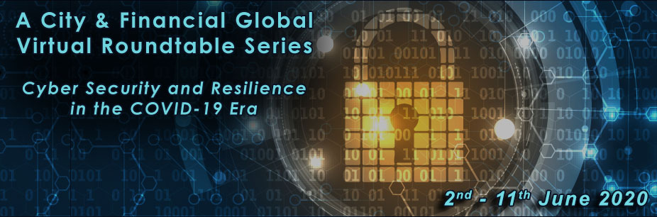 Cyber Security and Resilience in the COVID-19 Era (A City & Financial Global Virtual Roundtable Series)