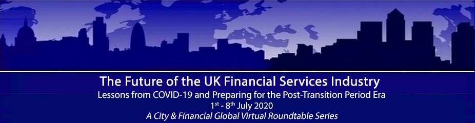 The Future of the UK Financial Services Industry; Lessons from COVID-19 and Preparing for the Post-Transition Period Era (A City & Financial Global Professional Webinar Series)