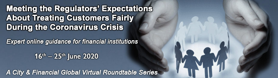 Meeting the Regulators' Expectations About Treating Customers Fairly During the Coronavirus Crisis (A City & Financial Global Virtual Roundtable Series)