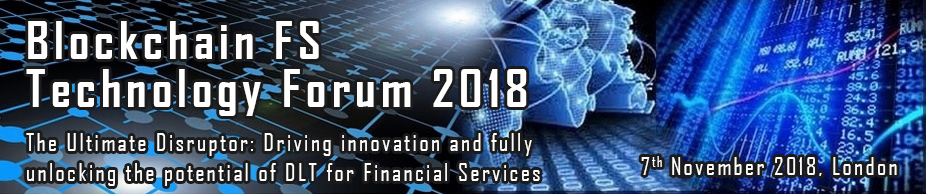 Blockchain FS Technology Forum 2018 - The Ultimate Disruptor: Driving Innovation and Fully Unlocking the Potential of Distributed Ledger Technology for Financial Services
