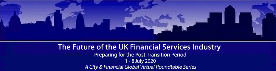 The Future of the UK Financial Services Industry; Preparing for the Post-Transition Period (A City & Financial Global Virtual  Roundtable Series)